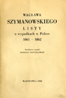 Wacława Szymanowskiego listy o wypadkach w Polsce : 1861-1862