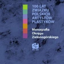 100 lat Związku Polskich Artystów Plastyków: monografia Okręgu Zielonogórskiego