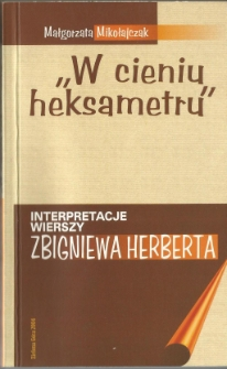 """""""W cieniu heksametru"""" : interpretacje wierszy Zbigniewa Herberta"""