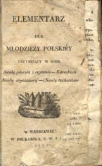 Elementarz dla młodzieży polskiey: obeymuiący w sobie Naukę pisania i czytania - Katechizm - Naukę obyczaiową - i Naukę rachunków