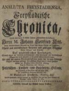 Analecta Freystadiensia, oder Freystädtische Chronica, Theils aus denen in vielen Jahren gesammleten Miscellaneis Herrn M. Johann Gottfried Arts...