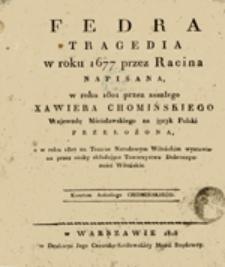 Fedra Tragedia w roku 1677 przez Racina napisana, w roku 1801 przez zeszłego Xawiera Chomińskiego Wojewodę Mścisławskiego na język Polski przełożona a w roku 1807 na Teatrze Narodowym Wileńskim wystawiona przez osoby składające Towarzystwo Dobroczynności Wileńskie