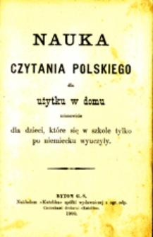 Nauka czytania polskiego dla użytku w domu, mianowicie dla dzieci, które się w szkole tylko po niemiecku wyuczyły
