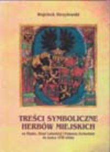 Treści symboliczne herbów miejskich: na Śląsku, Ziemi Lubuskiej i Pomorzu Zachodnim do końca XVIII wieku