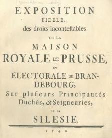 Exposition fidéle des droits incontestables de la Maison Royale de Prusse, et electorale de Brandebourg, sur plusieurs principautés, duchés, & seigneuries de la Silesie