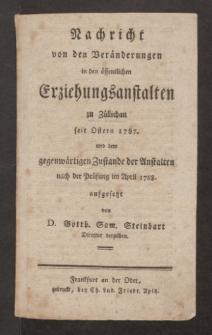 Nachricht von den Veränderungen in den öffentlichen Erziehungsanstalten zu Züllichau seit Ostern 1787. und dem gegenwärtigen Zustande der Anstalten nach der Prüfung im April 1788