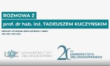 Rozmowa z prof. dr. hab. inż. Tadeuszem Kuczyńskim - Rektorem Uniwersytetu Zielonogórskiego w latach 2012-2016 i 2016-2020 z okazji 20-lecia Uniwersytetu Zielonogórskiego