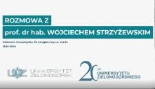 Rozmowa z prof. dr. hab. Wojciechem Strzyżewskim - Rektorem Uniwersytetu Zielonogórskiego w latach 2020-2024 z okazji 20-lecia Uniwersytetu Zielonogórskiego