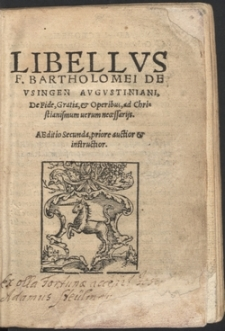 Libellvs F[ratris] Bartholomei De Vsingen Avgvstiniani De Fide, Gratia, et Operibus, ad Christianismum uerum necessarijs
