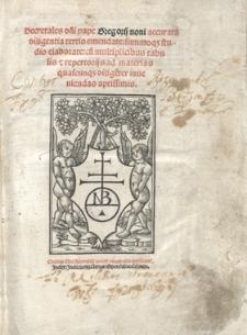 Decretales d[omi]ni pape Gregorij noni accurata diligentia tertio emendate, summoq[ue] studio elaborate, cu[m] multiplicibus tabulis [et] repertorijs ad materias quascunq[ue] dilige[n]ter inueniendas aptissimis